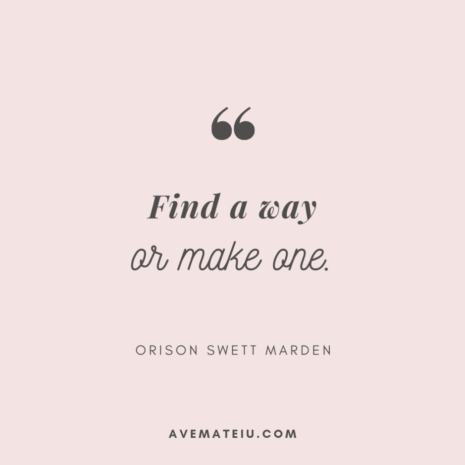 Find a way or make one. - Orison Swett Marden Quote 336 - Motivational Quotes, Deep Quotes, Love Quotes, To live by Quotes, Inspirational Quotes, Positive Quotes, About Strength Quotes, Life Quotes, Confidence Quotes, Happy Quotes, Success Quotes, Faith Quotes, Encouragement Quotes, Wisdom Quotes https://avemateiu.com/quotes/