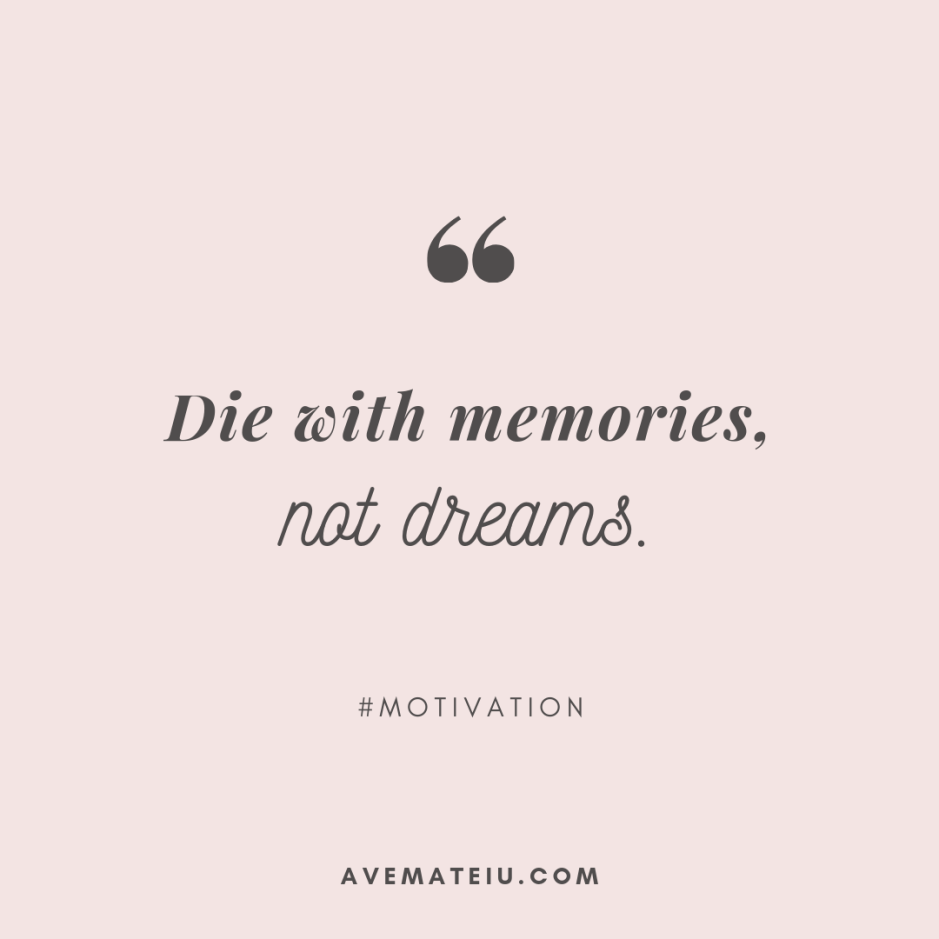 Die with memories, not dreams. Quote 341 - Motivational Quotes, Deep Quotes, Love Quotes, To live by Quotes, Inspirational Quotes, Positive Quotes, About Strength Quotes, Life Quotes, Confidence Quotes, Happy Quotes, Success Quotes, Faith Quotes, Encouragement Quotes, Wisdom Quotes https://avemateiu.com/quotes/