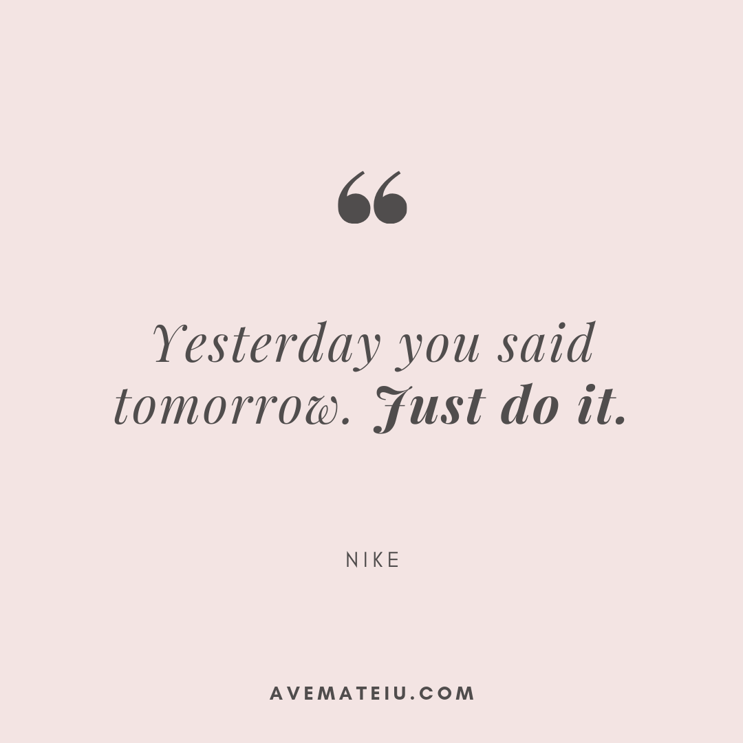 Yesterday you said tomorrow. Just do it. - Nike Quote 344 - Motivational Quotes, Deep Quotes, Love Quotes, To live by Quotes, Inspirational Quotes, Positive Quotes, About Strength Quotes, Life Quotes, Confidence Quotes, Happy Quotes, Success Quotes, Faith Quotes, Encouragement Quotes, Wisdom Quotes https://avemateiu.com/quotes/