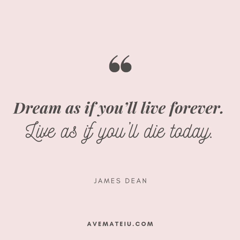 Dream as if you'll live forever. Live as if you'll die today. - James Dean Quote 345 - Motivational Quotes, Deep Quotes, Love Quotes, To live by Quotes, Inspirational Quotes, Positive Quotes, About Strength Quotes, Life Quotes, Confidence Quotes, Happy Quotes, Success Quotes, Faith Quotes, Encouragement Quotes, Wisdom Quotes https://avemateiu.com/quotes/