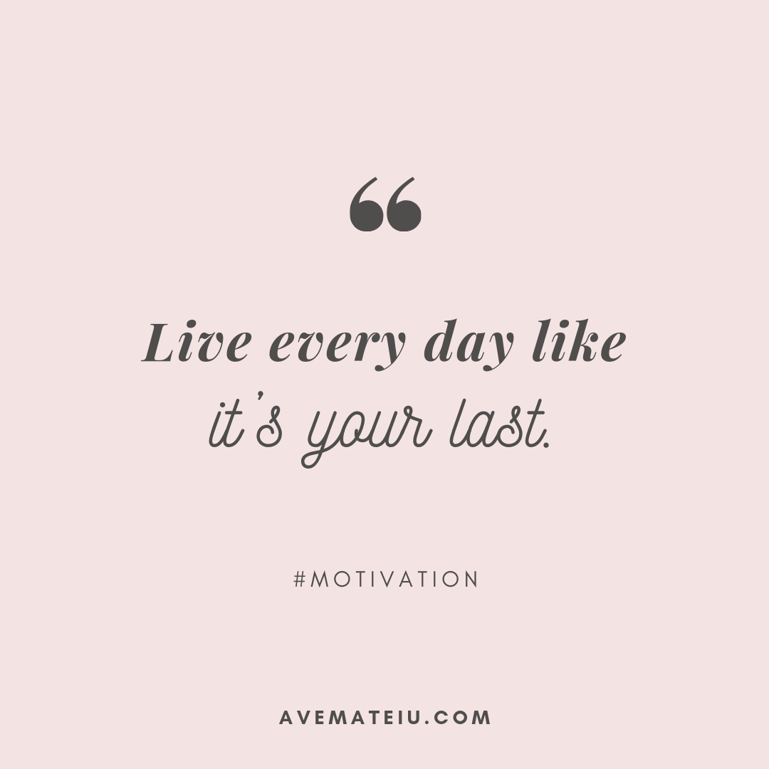 Live every day like it's your last. Quote 347 - Motivational Quotes, Deep Quotes, Love Quotes, To live by Quotes, Inspirational Quotes, Positive Quotes, About Strength Quotes, Life Quotes, Confidence Quotes, Happy Quotes, Success Quotes, Faith Quotes, Encouragement Quotes, Wisdom Quotes https://avemateiu.com/quotes/
