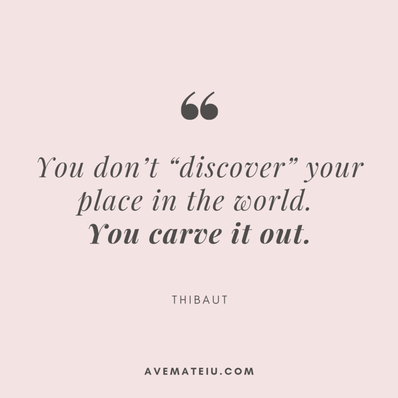 "You don't ""discover"" your place in the world. You carve it out. - Thibaut Quote 351 - Motivational Quotes, Deep Quotes, Love Quotes, To live by Quotes, Inspirational Quotes, Positive Quotes, About Strength Quotes, Life Quotes, Confidence Quotes, Happy Quotes, Success Quotes, Faith Quotes, Encouragement Quotes, Wisdom Quotes https://avemateiu.com/quotes/"
