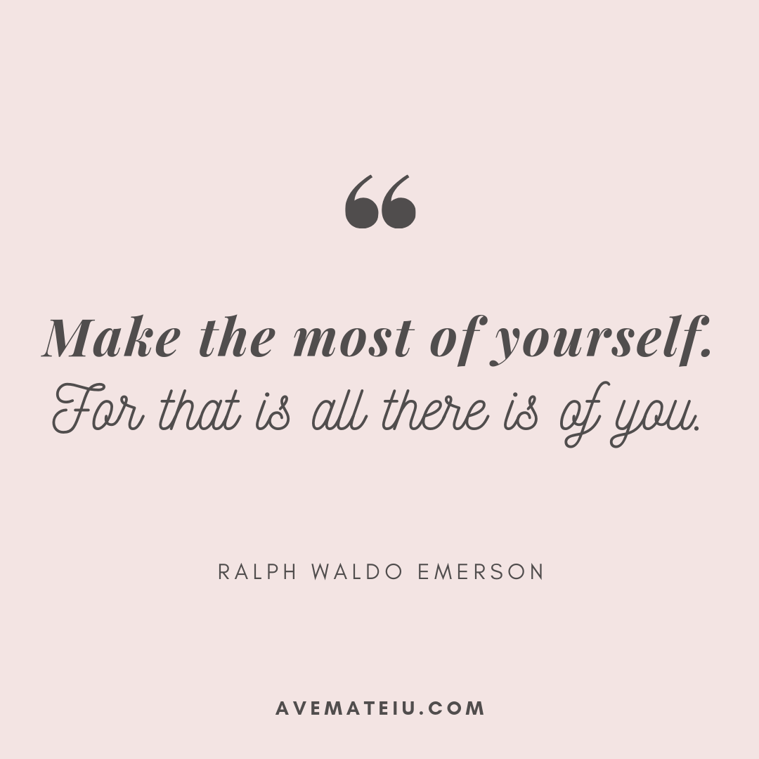 Make the most of yourself. For that is all there is of you. - Ralph Waldo Emerson Quote 352 - Motivational Quotes, Deep Quotes, Love Quotes, To live by Quotes, Inspirational Quotes, Positive Quotes, About Strength Quotes, Life Quotes, Confidence Quotes, Happy Quotes, Success Quotes, Faith Quotes, Encouragement Quotes, Wisdom Quotes https://avemateiu.com/quotes/