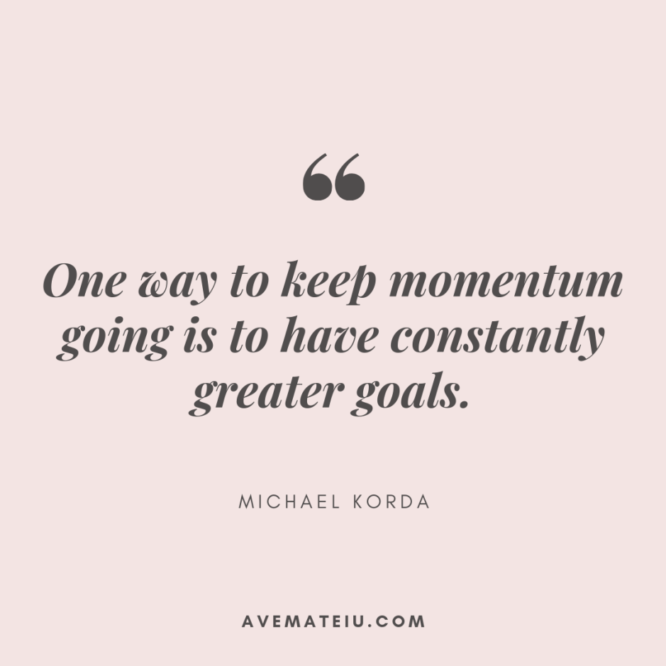 One way to keep momentum going is to have constantly greater goals. - Michael Korda Quote 353 - Motivational Quotes, Deep Quotes, Love Quotes, To live by Quotes, Inspirational Quotes, Positive Quotes, About Strength Quotes, Life Quotes, Confidence Quotes, Happy Quotes, Success Quotes, Faith Quotes, Encouragement Quotes, Wisdom Quotes https://avemateiu.com/quotes/