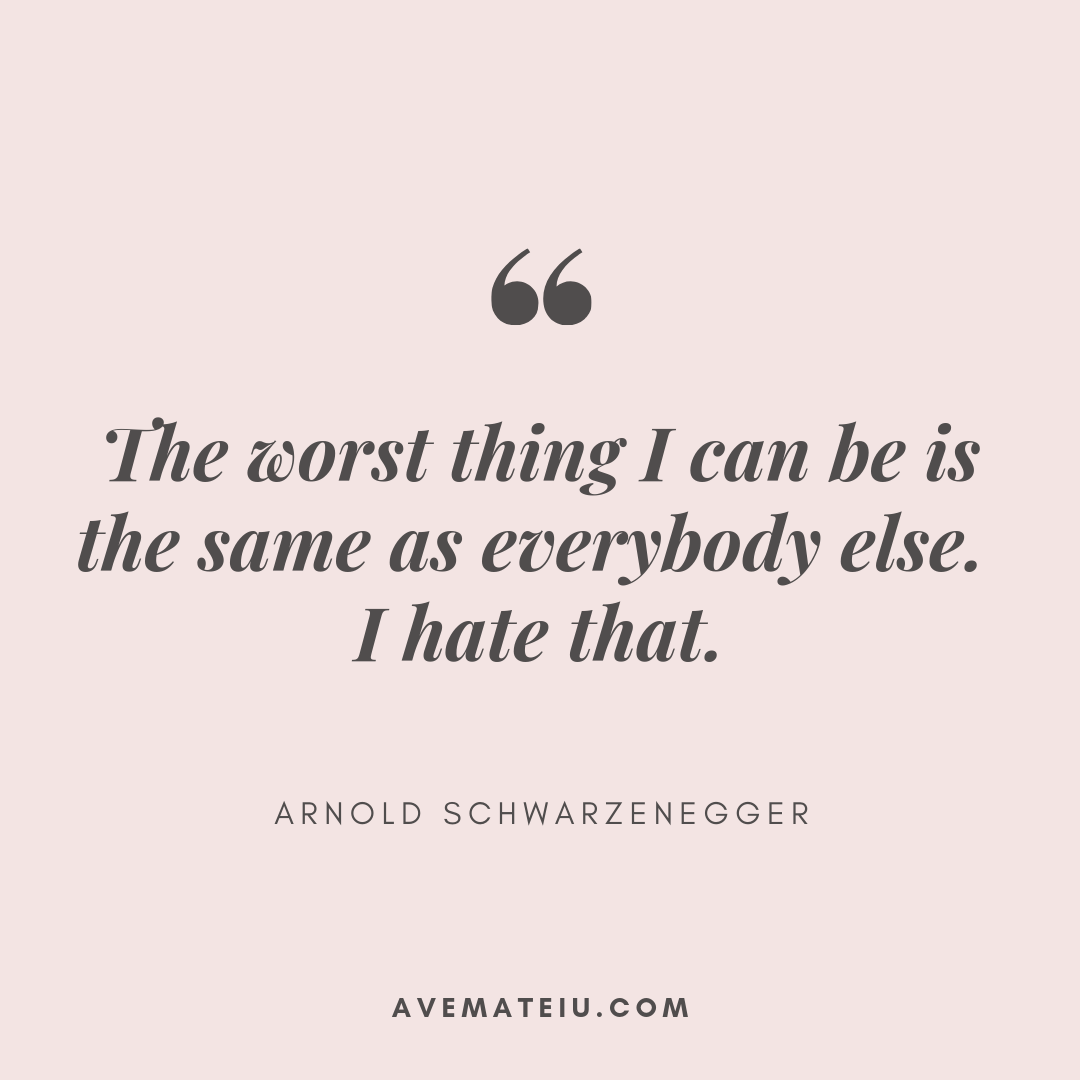 The worst thing I can be is the same as everybody else. I hate that. - Arnold Schwarzenegger Quote 356 - Motivational Quotes, Deep Quotes, Love Quotes, To live by Quotes, Inspirational Quotes, Positive Quotes, About Strength Quotes, Life Quotes, Confidence Quotes, Happy Quotes, Success Quotes, Faith Quotes, Encouragement Quotes, Wisdom Quotes https://avemateiu.com/quotes/