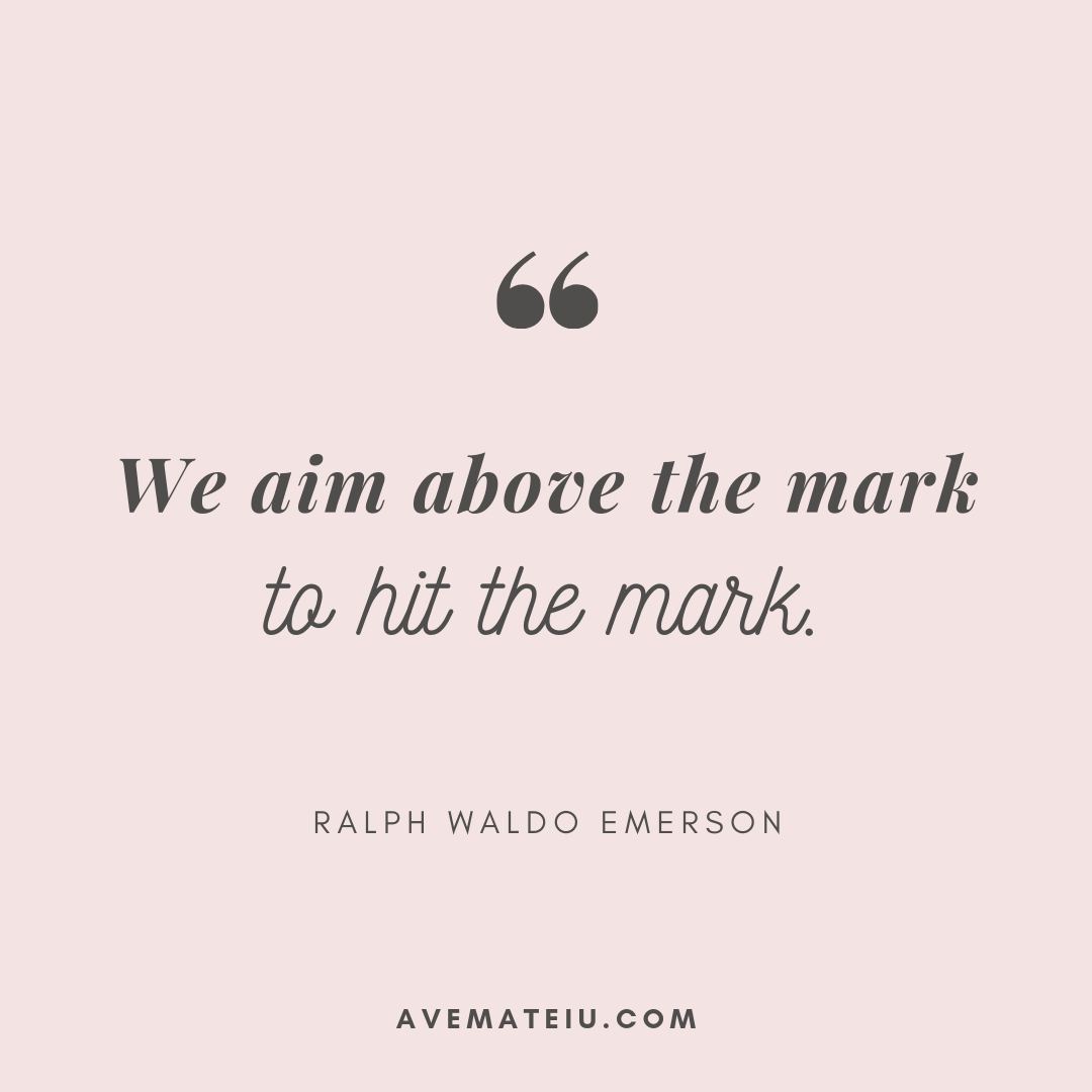 We aim above the mark to hit the mark. - Ralph Waldo Emerson Quote 360 - Motivational Quotes, Deep Quotes, Love Quotes, To live by Quotes, Inspirational Quotes, Positive Quotes, About Strength Quotes, Life Quotes, Confidence Quotes, Happy Quotes, Success Quotes, Faith Quotes, Encouragement Quotes, Wisdom Quotes https://avemateiu.com/quotes/