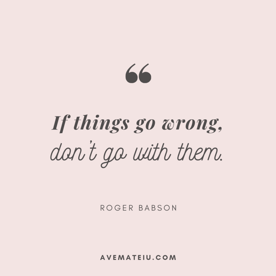 If things go wrong, don't go with them. - Roger Babson Quote 362 - Motivational Quotes, Deep Quotes, Love Quotes, To live by Quotes, Inspirational Quotes, Positive Quotes, About Strength Quotes, Life Quotes, Confidence Quotes, Happy Quotes, Success Quotes, Faith Quotes, Encouragement Quotes, Wisdom Quotes https://avemateiu.com/quotes/