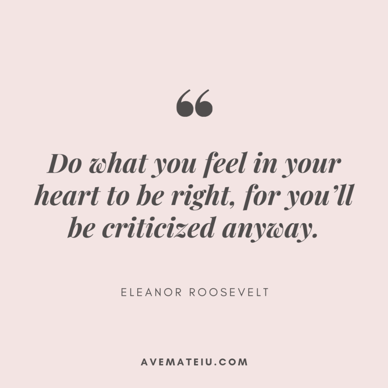 Do what you feel in your heart to be right, for you'll be criticized anyway. - Eleanor Roosevelt Quote 364 - Motivational Quotes, Deep Quotes, Love Quotes, To live by Quotes, Inspirational Quotes, Positive Quotes, About Strength Quotes, Life Quotes, Confidence Quotes, Happy Quotes, Success Quotes, Faith Quotes, Encouragement Quotes, Wisdom Quotes https://avemateiu.com/quotes/
