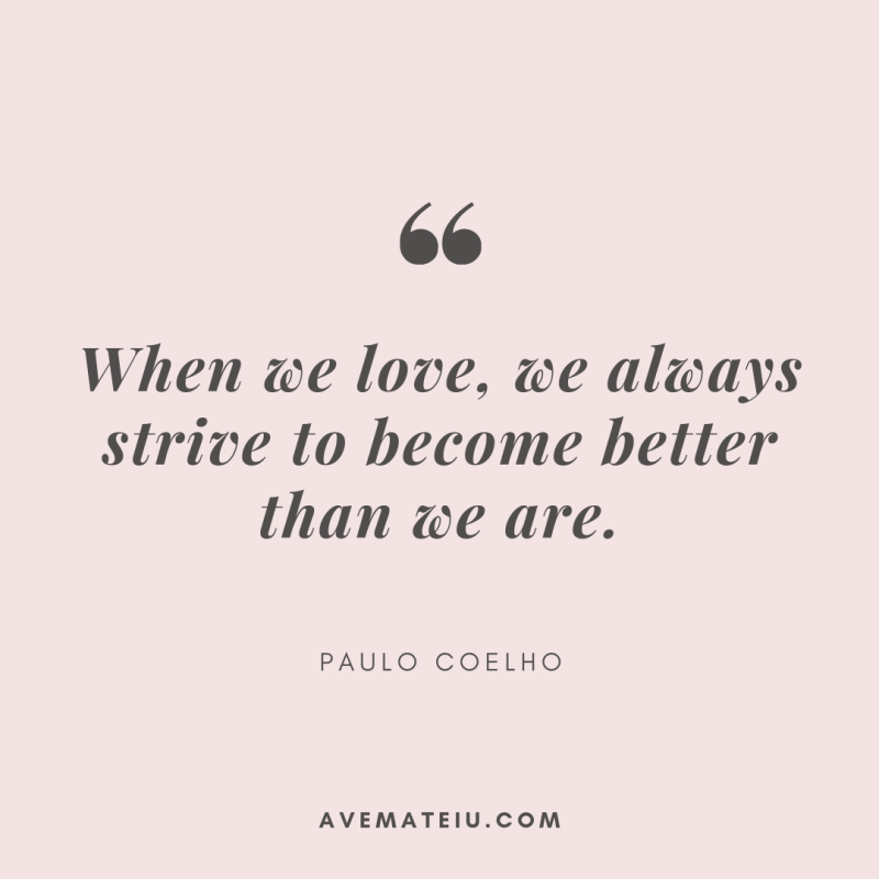 When we love, we always strive to become better than we are. - Paulo Coelho Quote 367 - Motivational Quotes, Deep Quotes, Love Quotes, To live by Quotes, Inspirational Quotes, Positive Quotes, About Strength Quotes, Life Quotes, Confidence Quotes, Happy Quotes, Success Quotes, Faith Quotes, Encouragement Quotes, Wisdom Quotes https://avemateiu.com/quotes/