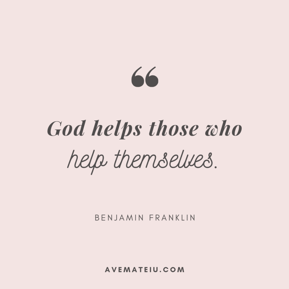 God helps those who help themselves. - Benjamin Franklin Quote 373 - Motivational Quotes, Deep Quotes, Love Quotes, To live by Quotes, Inspirational Quotes, Positive Quotes, About Strength Quotes, Life Quotes, Confidence Quotes, Happy Quotes, Success Quotes, Faith Quotes, Encouragement Quotes, Wisdom Quotes https://avemateiu.com/quotes/