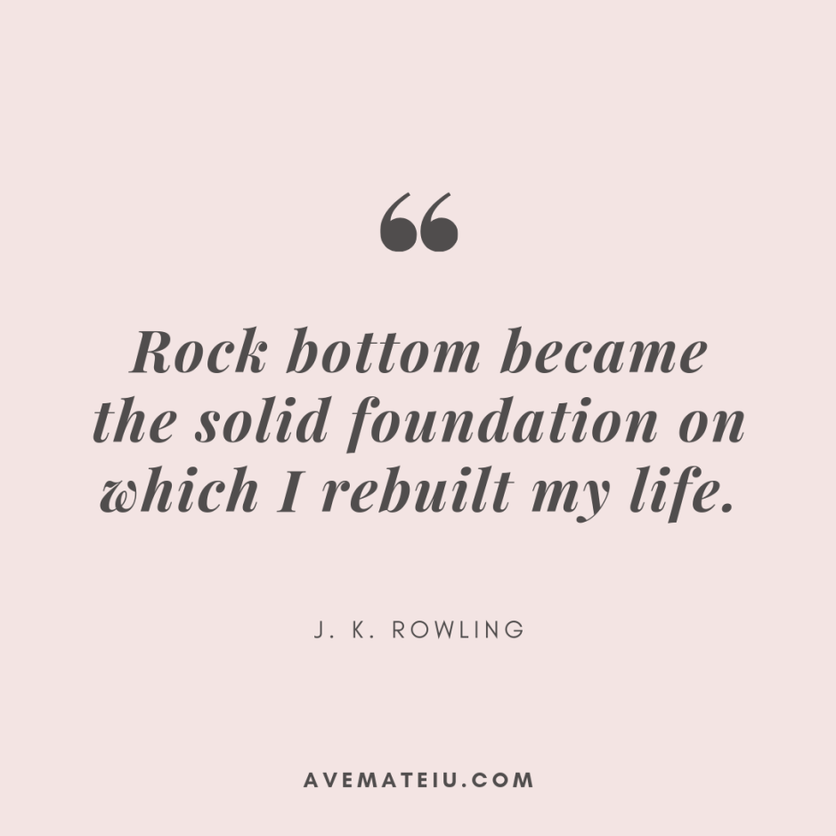 Rock bottom became the solid foundation on which I rebuilt my life. - J. K. Rowling Quote 374 - Motivational Quotes, Deep Quotes, Love Quotes, To live by Quotes, Inspirational Quotes, Positive Quotes, About Strength Quotes, Life Quotes, Confidence Quotes, Happy Quotes, Success Quotes, Faith Quotes, Encouragement Quotes, Wisdom Quotes https://avemateiu.com/quotes/