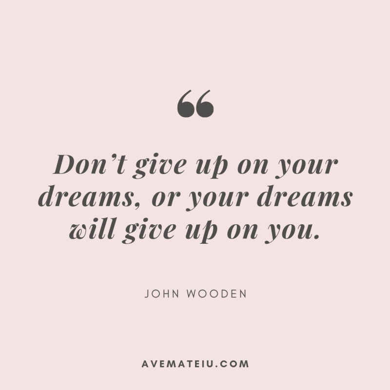 Don't give up on your dreams, or your dreams will give up on you. - John Wooden Quote 379 - Motivational Quotes, Deep Quotes, Love Quotes, To live by Quotes, Inspirational Quotes, Positive Quotes, About Strength Quotes, Life Quotes, Confidence Quotes, Happy Quotes, Success Quotes, Faith Quotes, Encouragement Quotes, Wisdom Quotes https://avemateiu.com/quotes/