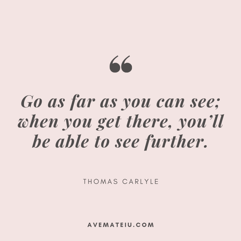 Go as far as you can see; when you get there, you'll be able to see further. - Thomas Carlyle Quote 383 - Motivational Quotes, Deep Quotes, Love Quotes, To live by Quotes, Inspirational Quotes, Positive Quotes, About Strength Quotes, Life Quotes, Confidence Quotes, Happy Quotes, Success Quotes, Faith Quotes, Encouragement Quotes, Wisdom Quotes https://avemateiu.com/quotes/
