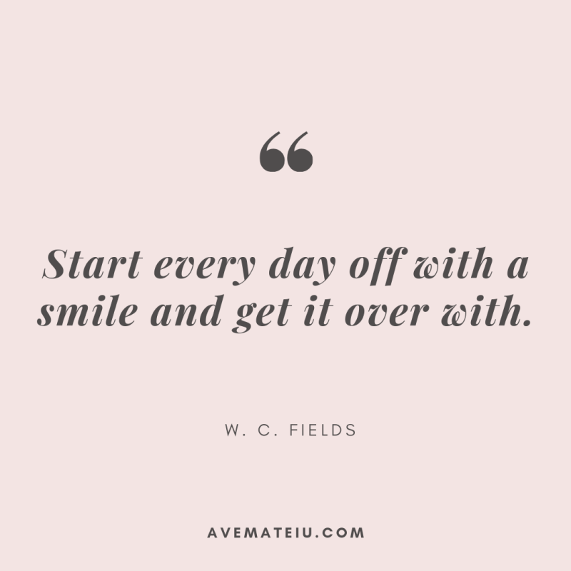 Start every day off with a smile and get it over with. - W. C. Fields Quote 385 - Motivational Quotes, Deep Quotes, Love Quotes, To live by Quotes, Inspirational Quotes, Positive Quotes, About Strength Quotes, Life Quotes, Confidence Quotes, Happy Quotes, Success Quotes, Faith Quotes, Encouragement Quotes, Wisdom Quotes https://avemateiu.com/quotes/