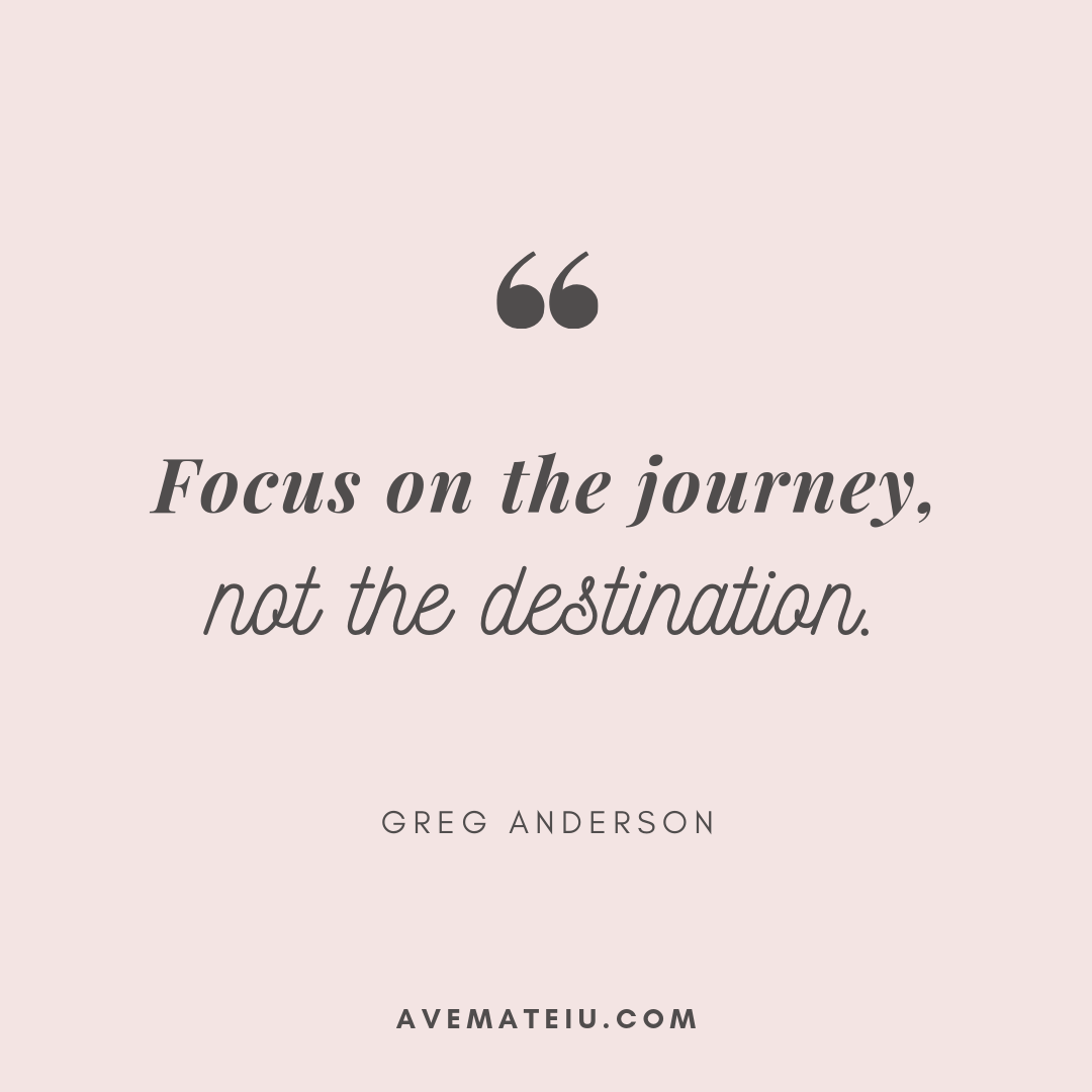 Focus on the journey, not the destination. - Greg Anderson Quote 387 - Motivational Quotes, Deep Quotes, Love Quotes, To live by Quotes, Inspirational Quotes, Positive Quotes, About Strength Quotes, Life Quotes, Confidence Quotes, Happy Quotes, Success Quotes, Faith Quotes, Encouragement Quotes, Wisdom Quotes https://avemateiu.com/quotes/