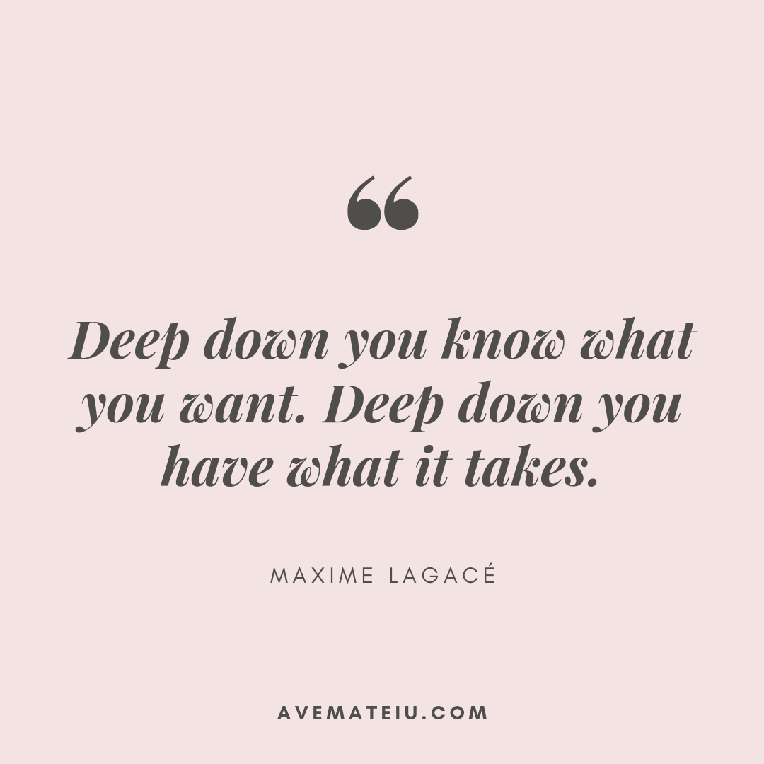 Deep down you know what you want. Deep down you have what it takes. - Maxime Lagacé Quote 388 - Motivational Quotes, Deep Quotes, Love Quotes, To live by Quotes, Inspirational Quotes, Positive Quotes, About Strength Quotes, Life Quotes, Confidence Quotes, Happy Quotes, Success Quotes, Faith Quotes, Encouragement Quotes, Wisdom Quotes https://avemateiu.com/quotes/