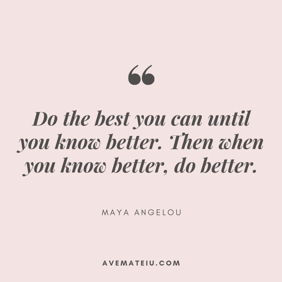 Do the best you can until you know better. Then when you know better, do better. - Maya Angelou Quote 394 - Motivational Quotes, Deep Quotes, Love Quotes, To live by Quotes, Inspirational Quotes, Positive Quotes, About Strength Quotes, Life Quotes, Confidence Quotes, Happy Quotes, Success Quotes, Faith Quotes, Encouragement Quotes, Wisdom Quotes https://avemateiu.com/quotes/