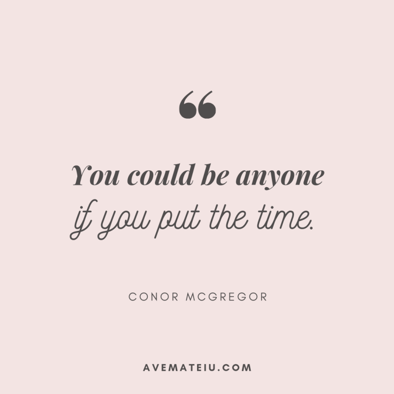 You could be anyone if you put the time. - Conor McGregor Quote 396 - Motivational Quotes, Deep Quotes, Love Quotes, To live by Quotes, Inspirational Quotes, Positive Quotes, About Strength Quotes, Life Quotes, Confidence Quotes, Happy Quotes, Success Quotes, Faith Quotes, Encouragement Quotes, Wisdom Quotes https://avemateiu.com/quotes/