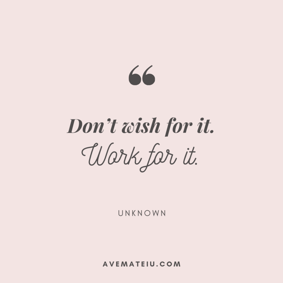 Don't wish for it. Work for it. - Unknown Quote 398 - Motivational Quotes, Deep Quotes, Love Quotes, To live by Quotes, Inspirational Quotes, Positive Quotes, About Strength Quotes, Life Quotes, Confidence Quotes, Happy Quotes, Success Quotes, Faith Quotes, Encouragement Quotes, Wisdom Quotes https://avemateiu.com/quotes/
