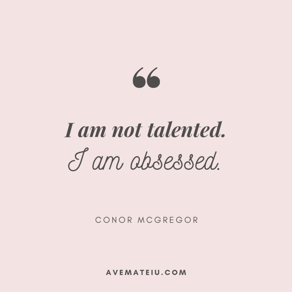 I am not talented. I am obsessed. - Conor McGregor Quote 403 - Motivational Quotes, Deep Quotes, Love Quotes, To live by Quotes, Inspirational Quotes, Positive Quotes, About Strength Quotes, Life Quotes, Confidence Quotes, Happy Quotes, Success Quotes, Faith Quotes, Encouragement Quotes, Wisdom Quotes https://avemateiu.com/quotes/