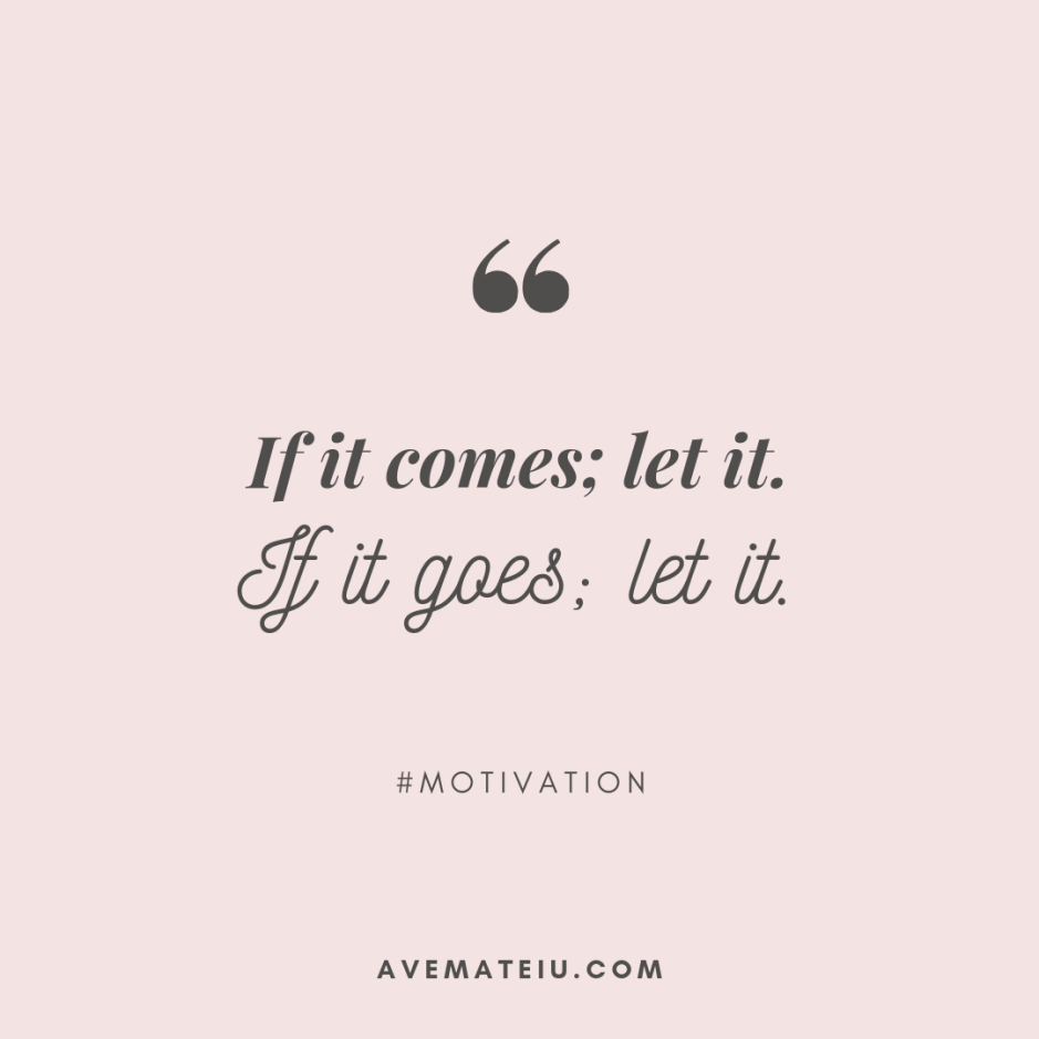 If it comes; let it. If it goes; let it. Quote 405 - Motivational Quotes, Deep Quotes, Love Quotes, To live by Quotes, Inspirational Quotes, Positive Quotes, About Strength Quotes, Life Quotes, Confidence Quotes, Happy Quotes, Success Quotes, Faith Quotes, Encouragement Quotes, Wisdom Quotes https://avemateiu.com/quotes/
