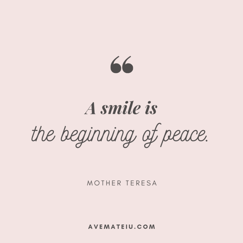 A smile is the beginning of peace. - Mother Teresa Quote 406 - Motivational Quotes, Deep Quotes, Love Quotes, To live by Quotes, Inspirational Quotes, Positive Quotes, About Strength Quotes, Life Quotes, Confidence Quotes, Happy Quotes, Success Quotes, Faith Quotes, Encouragement Quotes, Wisdom Quotes https://avemateiu.com/quotes/