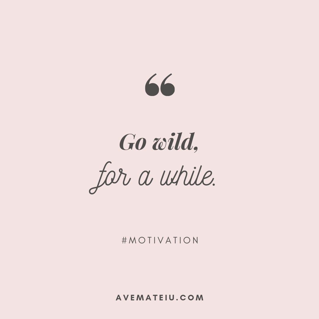 Go wild, for a while. Quote 408 - Motivational Quotes, Deep Quotes, Love Quotes, To live by Quotes, Inspirational Quotes, Positive Quotes, About Strength Quotes, Life Quotes, Confidence Quotes, Happy Quotes, Success Quotes, Faith Quotes, Encouragement Quotes, Wisdom Quotes https://avemateiu.com/quotes/