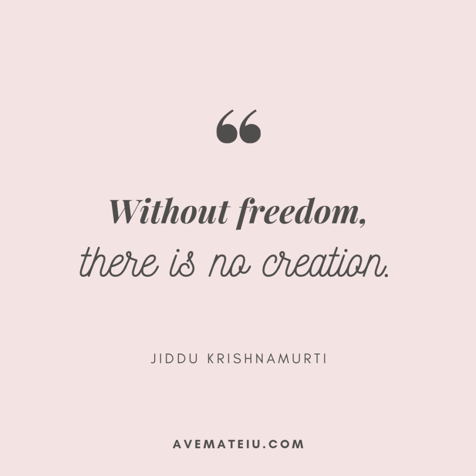 Without freedom, there is no creation. - Jiddu Krishnamurti Quote 409 - Motivational Quotes, Deep Quotes, Love Quotes, To live by Quotes, Inspirational Quotes, Positive Quotes, About Strength Quotes, Life Quotes, Confidence Quotes, Happy Quotes, Success Quotes, Faith Quotes, Encouragement Quotes, Wisdom Quotes https://avemateiu.com/quotes/