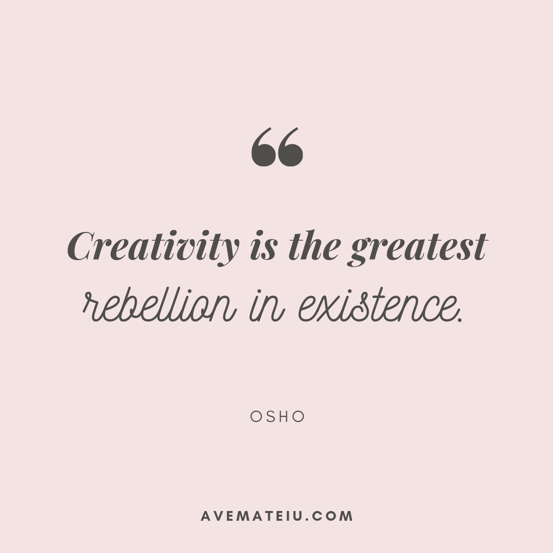 Creativity is the greatest rebellion in existence. - Osho Quote 410 - Motivational Quotes, Deep Quotes, Love Quotes, To live by Quotes, Inspirational Quotes, Positive Quotes, About Strength Quotes, Life Quotes, Confidence Quotes, Happy Quotes, Success Quotes, Faith Quotes, Encouragement Quotes, Wisdom Quotes https://avemateiu.com/quotes/