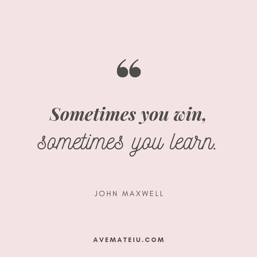 Sometimes you win, sometimes you learn. - John Maxwell Quote 411 - Motivational Quotes, Deep Quotes, Love Quotes, To live by Quotes, Inspirational Quotes, Positive Quotes, About Strength Quotes, Life Quotes, Confidence Quotes, Happy Quotes, Success Quotes, Faith Quotes, Encouragement Quotes, Wisdom Quotes https://avemateiu.com/quotes/