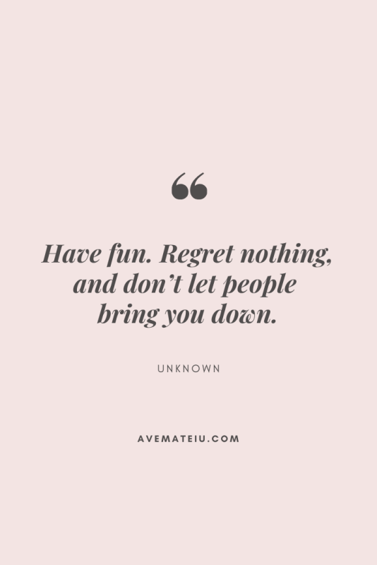 Have fun. Regret nothing, and don't let people bring you down. Motivational Quote Of The Day - August 13, 2019 - beautiful words, deep quotes, happiness quotes, inspirational quotes, leadership quote, life quotes, motivational quotes, positive quotes, success quotes, wisdom quotes