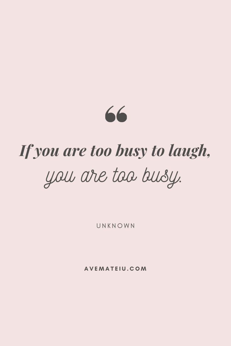 If you are too busy to laugh, you are too busy. Motivational Quote Of The Day - August 14, 2019 - beautiful words, deep quotes, happiness quotes, inspirational quotes, leadership quote, life quotes, motivational quotes, positive quotes, success quotes, wisdom quotes