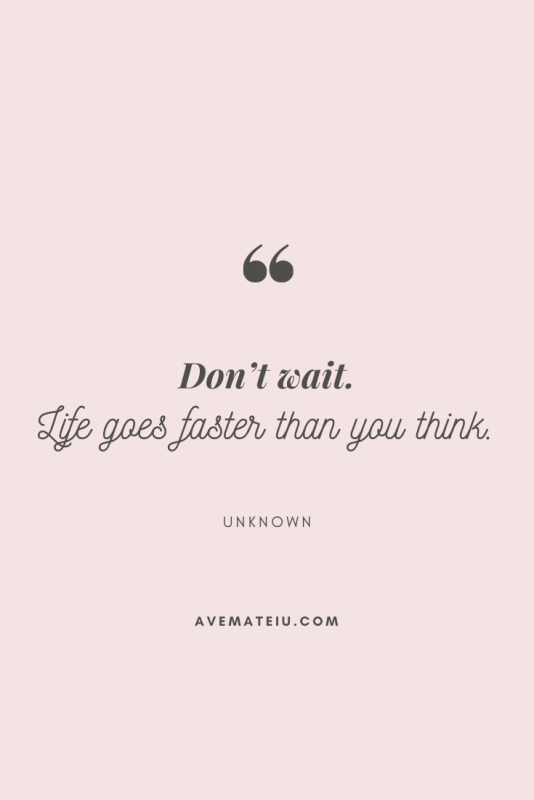 Don't wait. Life goes faster than you think. Motivational Quote Of The Day - August 23, 2019 - beautiful words, deep quotes, happiness quotes, inspirational quotes, leadership quote, life quotes, motivational quotes, positive quotes, success quotes, wisdom quotes
