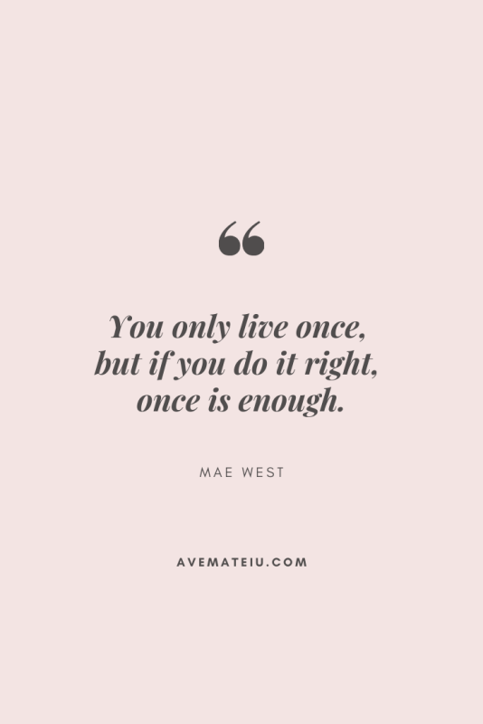You only live once, but if you do it right, once is enough. - Mae West Motivational Quote Of The Day - August 25, 2019 - beautiful words, deep quotes, happiness quotes, inspirational quotes, leadership quote, life quotes, motivational quotes, positive quotes, success quotes, wisdom quotes