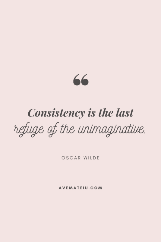 Consistency is the last refuge of the unimaginative. - Oscar Wilde Motivational Quote Of The Day - August 27, 2019 - beautiful words, deep quotes, happiness quotes, inspirational quotes, leadership quote, life quotes, motivational quotes, positive quotes, success quotes, wisdom quotes