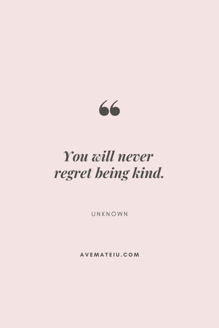 You will never regret being kind. Motivational Quote Of The Day - September 10, 2019 - beautiful words, deep quotes, happiness quotes, inspirational quotes, leadership quote, life quotes, motivational quotes, positive quotes, success quotes, wisdom quotes