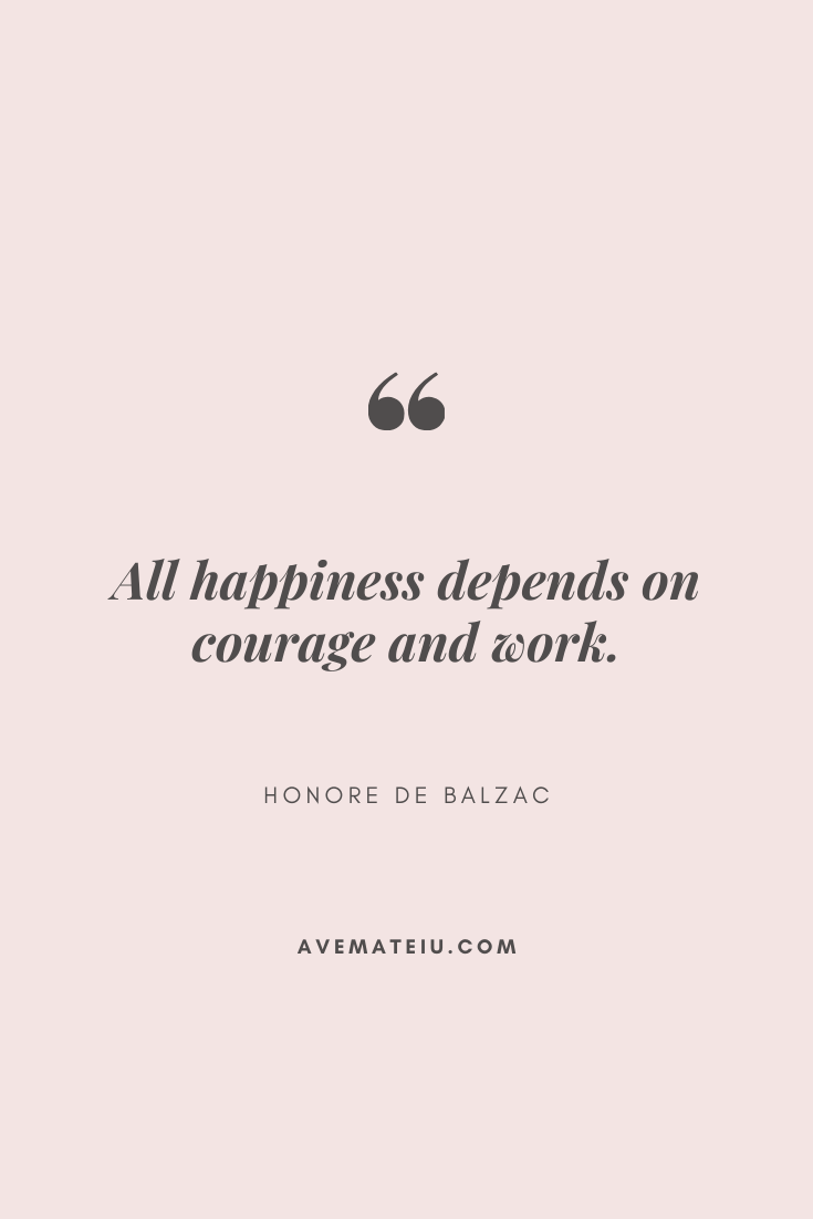All happiness depends on courage and work. - Honore de Balzac Motivational Quote Of The Day - September 14, 2019 - beautiful words, deep quotes, happiness quotes, inspirational quotes, leadership quote, life quotes, motivational quotes, positive quotes, success quotes, wisdom quotes
