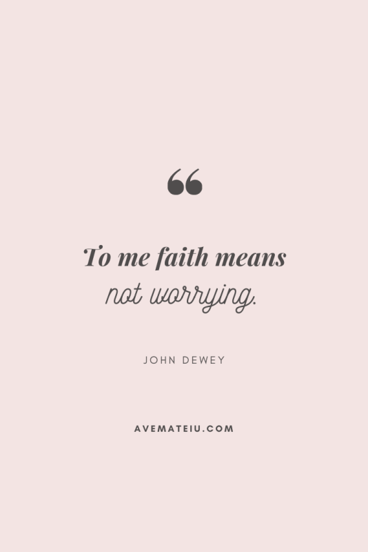 To me faith means not worrying. - John Dewey Motivational Quote Of The Day - September 16, 2019 - beautiful words, deep quotes, happiness quotes, inspirational quotes, leadership quote, life quotes, motivational quotes, positive quotes, success quotes, wisdom quotes