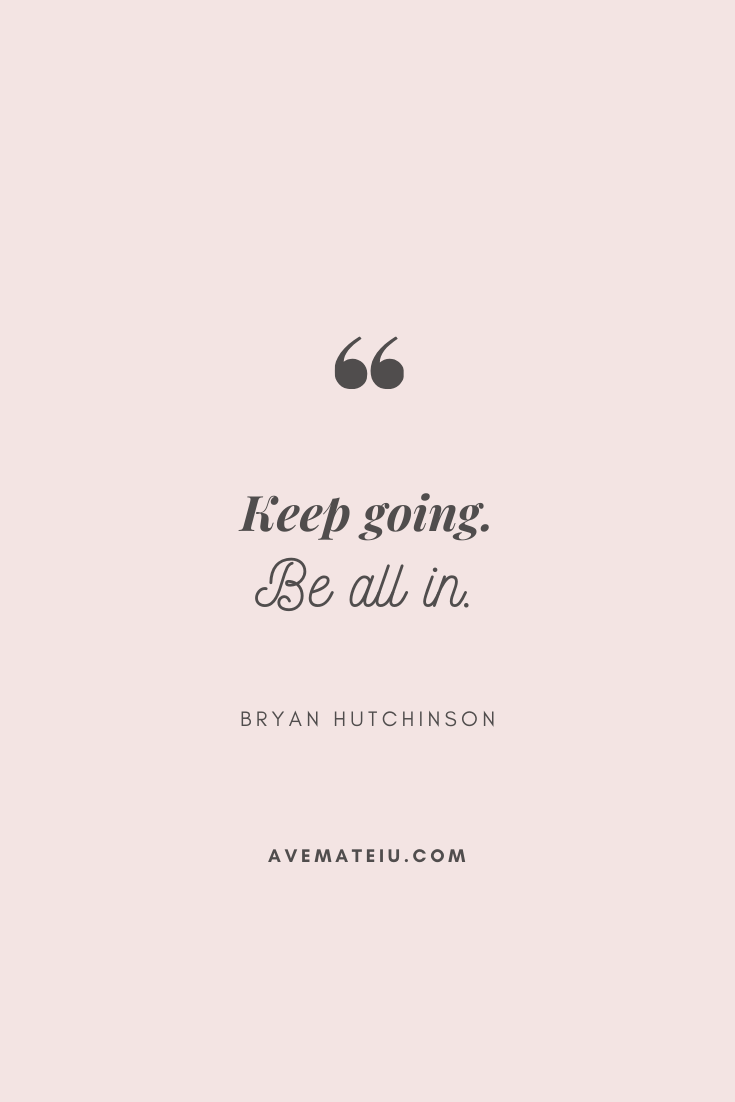 Keep going. Be all in. - Bryan Hutchinson Motivational Quote Of The Day - September 22, 2019 - beautiful words, deep quotes, happiness quotes, inspirational quotes, leadership quote, life quotes, motivational quotes, positive quotes, success quotes, wisdom quotes