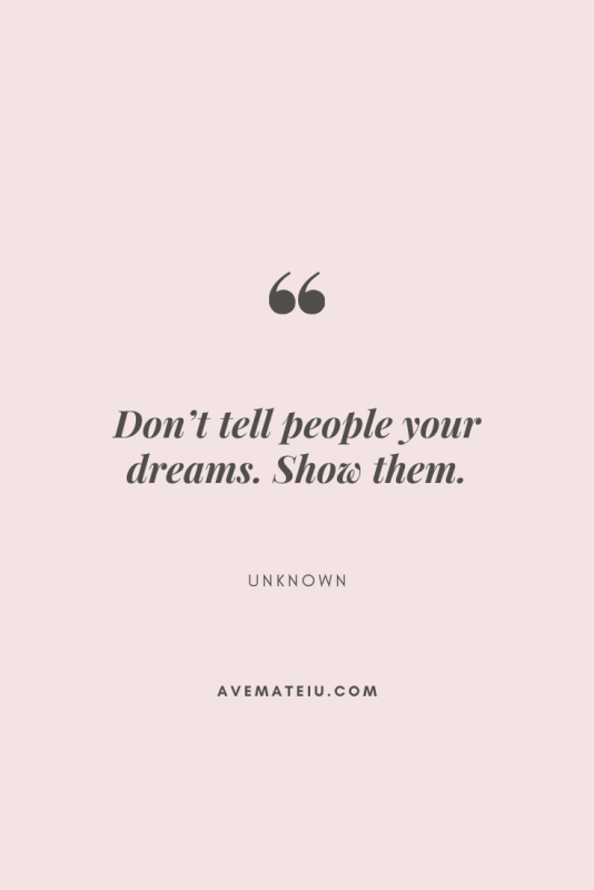 Don't tell people your dreams. Show them. Motivational Quote Of The Day - September 25, 2019 - beautiful words, deep quotes, happiness quotes, inspirational quotes, leadership quote, life quotes, motivational quotes, positive quotes, success quotes, wisdom quotes