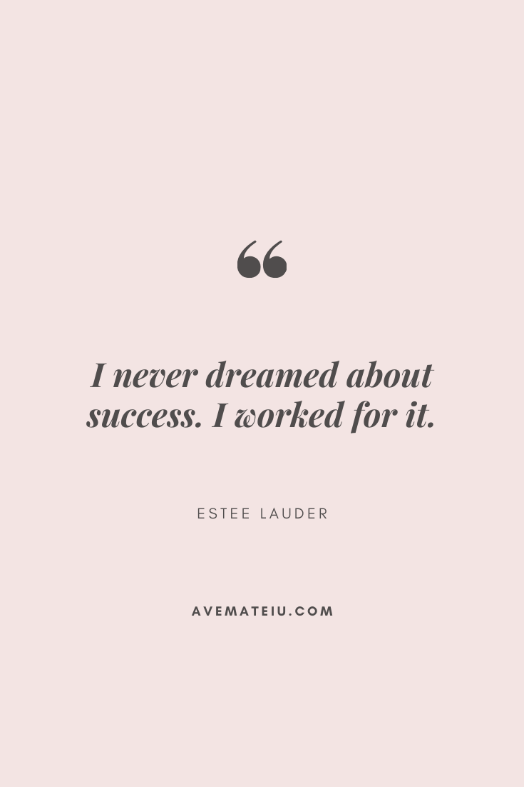 I never dreamed about success. I worked for it. - Estee Lauder Motivational Quote Of The Day - September 30, 2019 - beautiful words, deep quotes, happiness quotes, inspirational quotes, leadership quote, life quotes, motivational quotes, positive quotes, success quotes, wisdom quotes