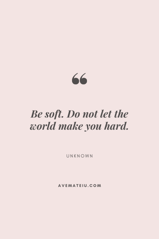 Be soft. Do not let the world make you hard. Motivational Quote Of The Day - September 4, 2019 - beautiful words, deep quotes, happiness quotes, inspirational quotes, leadership quote, life quotes, motivational quotes, positive quotes, success quotes, wisdom quotes