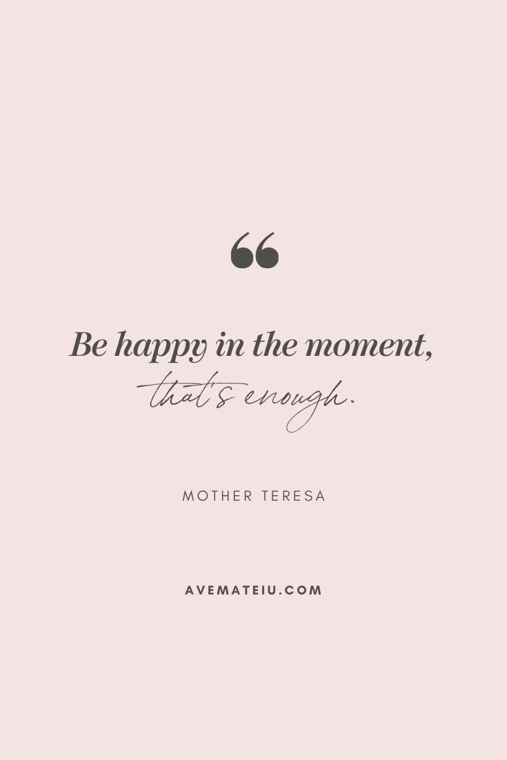 Be happy in the moment, that's enough. - Mother Teresa Motivational Quote Of The Day - October 1, 2019 - beautiful words, deep quotes, happiness quotes, inspirational quotes, leadership quote, life quotes, motivational quotes, positive quotes, success quotes, wisdom quotes