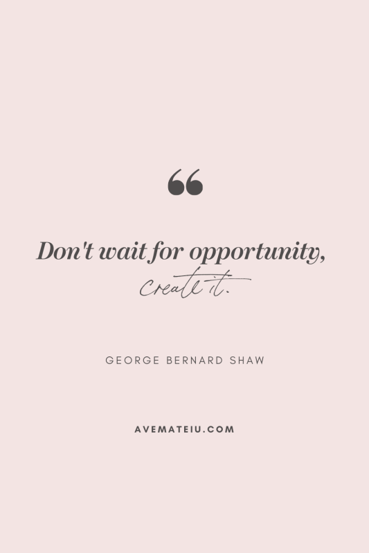 Don't wait for opportunity, create it. ― George Bernard Shaw Motivational Quote Of The Day - October 18, 2019 - beautiful words, deep quotes, happiness quotes, inspirational quotes, leadership quote, life quotes, motivational quotes, positive quotes, success quotes, wisdom quotes