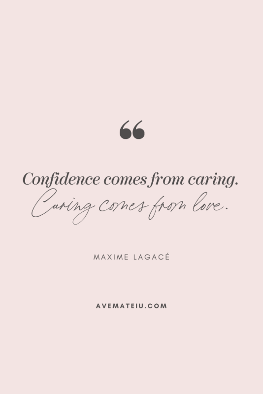 Confidence comes from caring. Caring comes from love. - Maxime Lagacé Motivational Quote Of The Day - October 26, 2019 - beautiful words, deep quotes, happiness quotes, inspirational quotes, leadership quote, life quotes, motivational quotes, positive quotes, success quotes, wisdom quotes