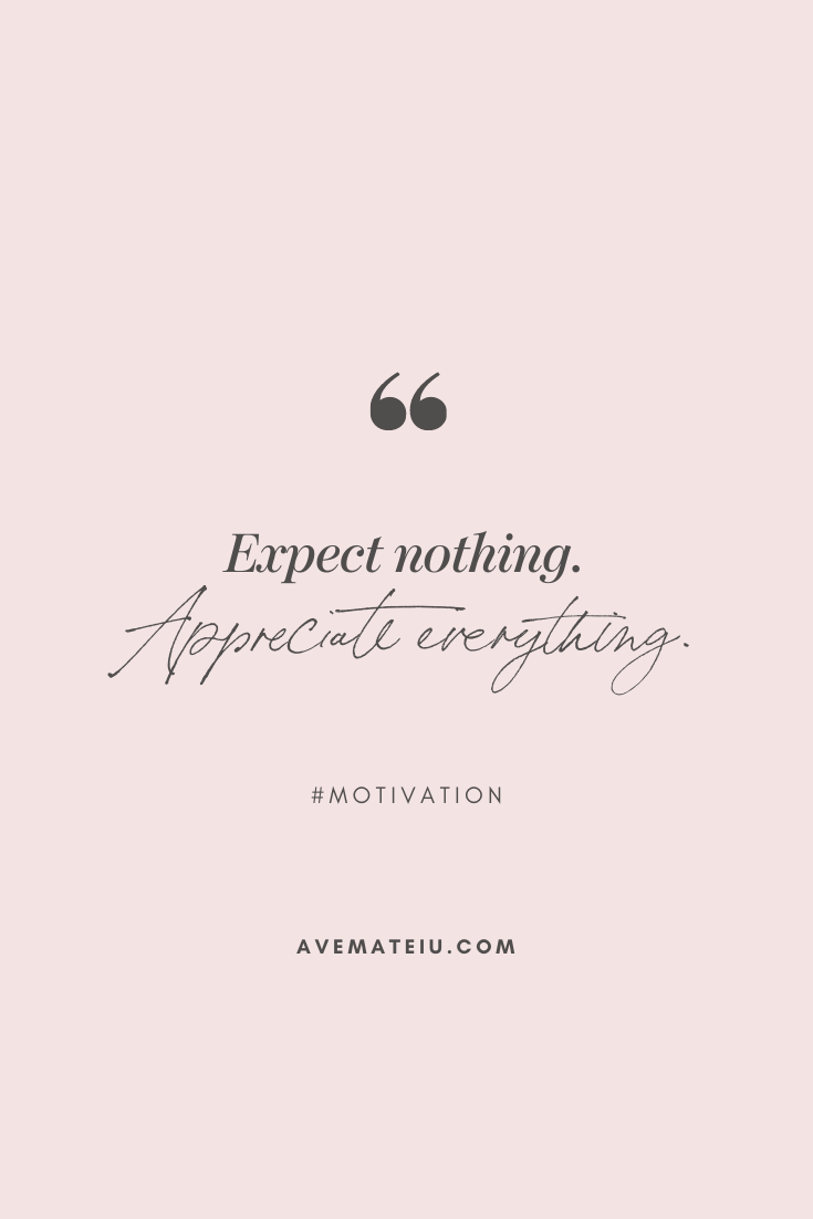 Expect nothing. Appreciate everything. Motivational Quote Of The Day - October 28, 2019 - beautiful words, deep quotes, happiness quotes, inspirational quotes, leadership quote, life quotes, motivational quotes, positive quotes, success quotes, wisdom quotes