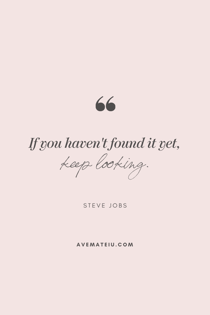 If you haven't found it yet, keep looking. - Steve Jobs Motivational Quote Of The Day - October 30, 2019 - beautiful words, deep quotes, happiness quotes, inspirational quotes, leadership quote, life quotes, motivational quotes, positive quotes, success quotes, wisdom quotes