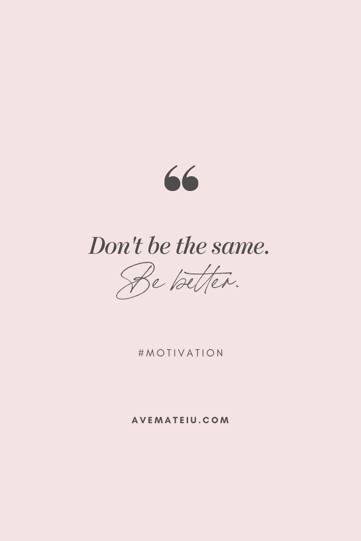 Don't be the same. Be better. Motivational Quote Of The Day - October 31, 2019 - beautiful words, deep quotes, happiness quotes, inspirational quotes, leadership quote, life quotes, motivational quotes, positive quotes, success quotes, wisdom quotes